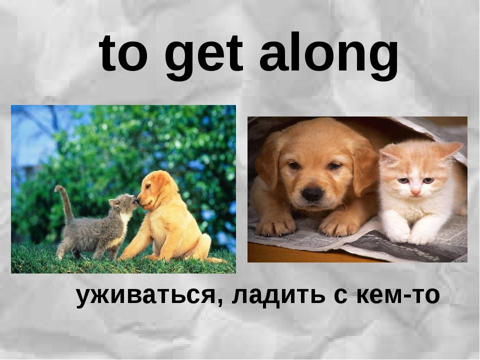 to get along уживаться, ладить с кем-то