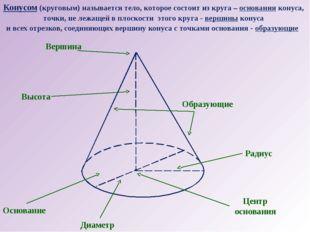 Конусом (круговым) называется тело, которое состоит из круга – основания кону