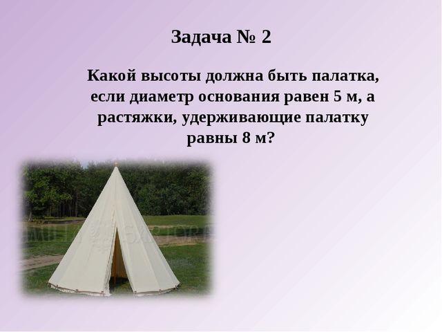 Задача № 2 Какой высоты должна быть палатка, если диаметр основания равен 5 м...