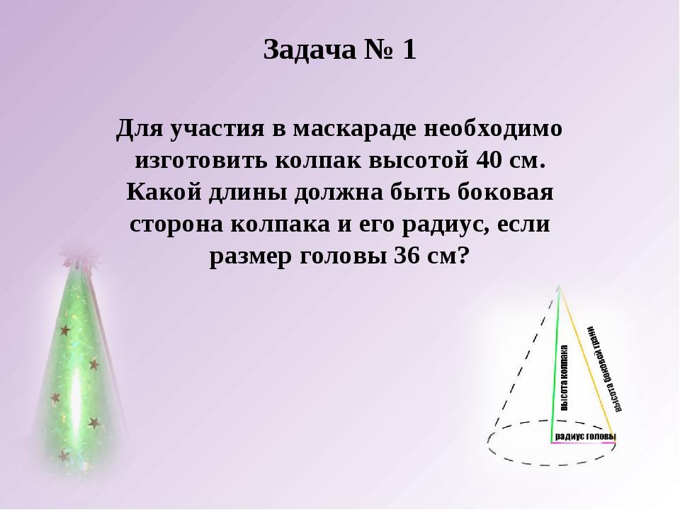 Задача № 1 Для участия в маскараде необходимо изготовить колпак высотой 40 см...