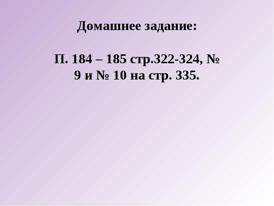 Домашнее задание: П. 184 – 185 стр.322-324, № 9 и № 10 на стр. 335.