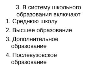 3. В систему школьного образования включают 1. Среднюю школу 2. Высшее образо