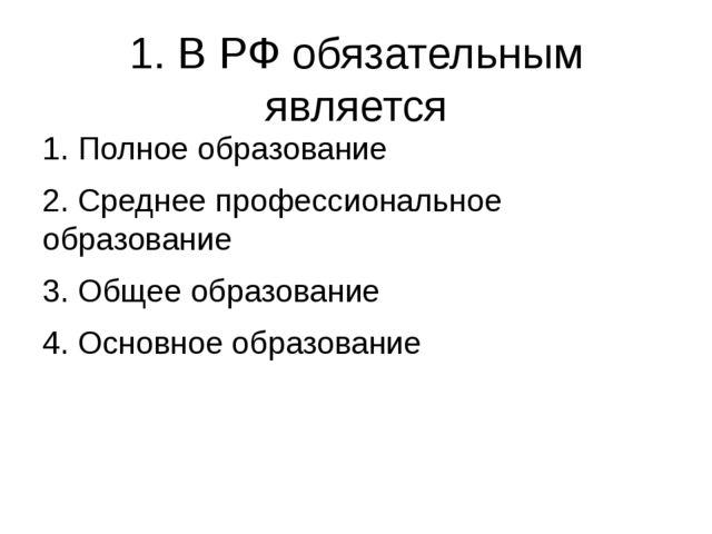 1. В РФ обязательным является 1. Полное образование 2. Среднее профессиональн...