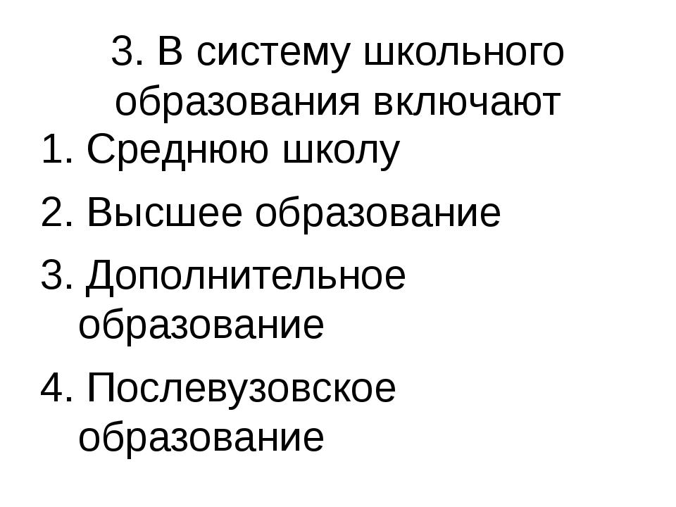 3. В систему школьного образования включают 1. Среднюю школу 2. Высшее образо...