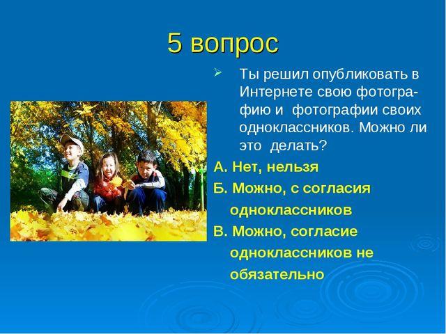 5 вопрос Ты решил опубликовать в Интернете свою фотогра-фию и фотографии свои...