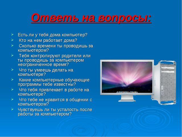 Ответь на вопросы: Есть ли у тебя дома компьютер? Кто на нем работает дома?...
