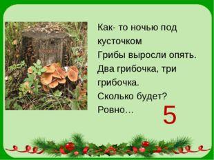 Как- то ночью под кусточком Грибы выросли опять. Два грибочка, три грибочка.