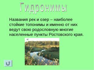 Названия рек и озер – наиболее стойкие топонимы и именно от них ведут свою р