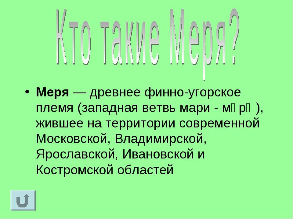 Меря — древнее финно-угорское племя (западная ветвь мари - мӓрӹ), жившее на т...