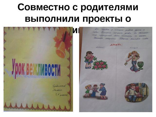 Совместно с родителями выполнили проекты о вежливости.