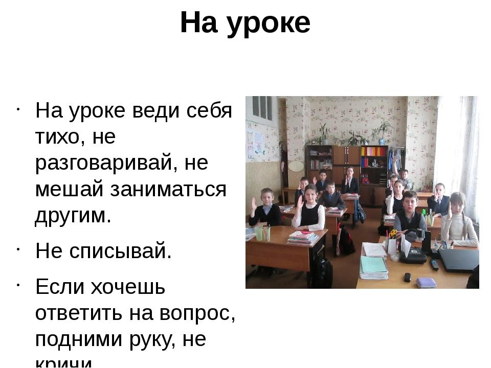 На уроке На уроке веди себя тихо, не разговаривай, не мешай заниматься другим...