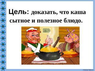 Цель: доказать, что каша сытное и полезное блюдо. FokinaLida.75@mail.ru