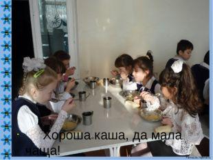 Хороша каша, да мала чаща! FokinaLida.75@mail.ru