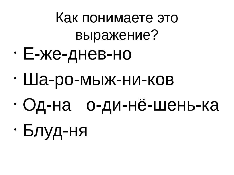 Как понимаете это выражение? Е-же-днев-но Ша-ро-мыж-ни-ков Од-на о-ди-нё-шень...