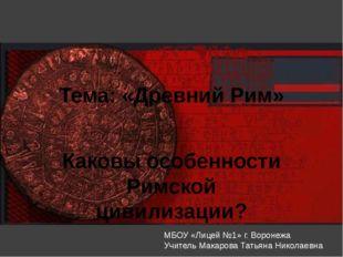 Тема: «Древний Рим» Каковы особенности Римской цивилизации? МБОУ «Лицей №1» г