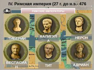 IV. Римская империя (27 г. до н.э.- 476 г.) ТИБЕРИЙ РИМСКИЕ ИМПЕРАТОРЫ КАЛИГУ