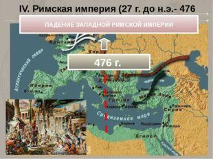 IV. Римская империя (27 г. до н.э.- 476 г.) ПАДЕНИЕ ЗАПАДНОЙ РИМСКОЙ ИМПЕРИИ