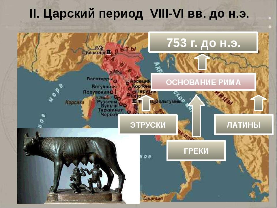 II. Царский период VIII-VI вв. до н.э. 753 г. до н.э. ОСНОВАНИЕ РИМА ЭТРУСКИ...