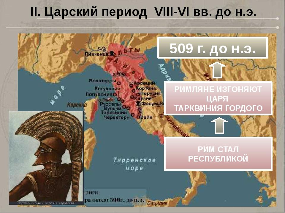 II. Царский период VIII-VI вв. до н.э. 509 г. до н.э. РИМЛЯНЕ ИЗГОНЯЮТ ЦАРЯ Т...