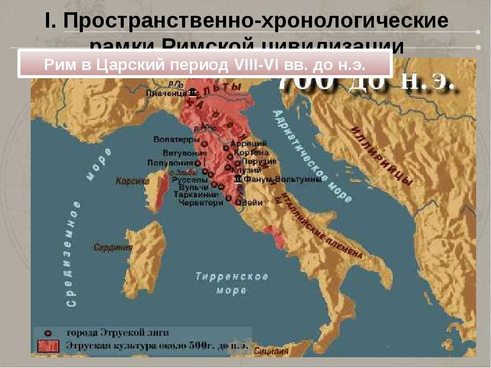 I. Пространственно-хронологические рамки Римской цивилизации Рим в Царский пе...