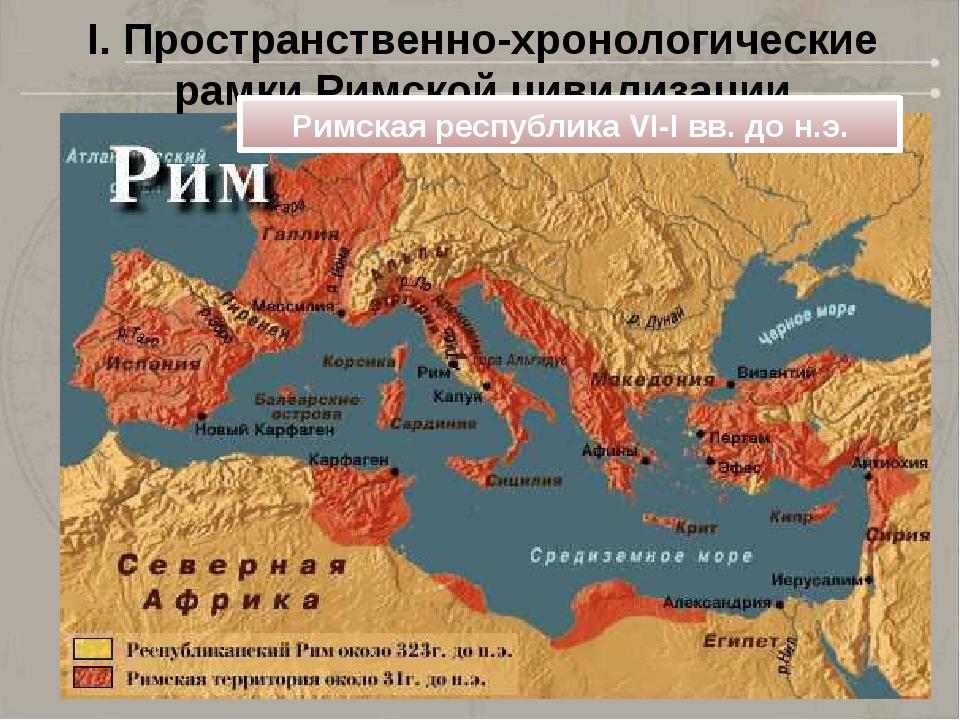 I. Пространственно-хронологические рамки Римской цивилизации Римская республи...