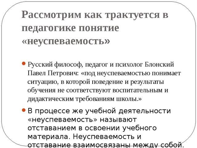 Рассмотрим как трактуется в педагогике понятие «неуспеваемость» Русский филос...