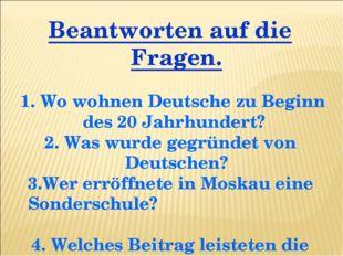 Beantworten auf die Fragen. 1. Wo wohnen Deutsche zu Beginn des 20 Jahrhunder
