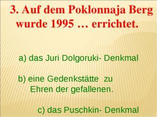 3. Auf dem Poklonnaja Berg wurde 1995 … errichtet. a) das Juri Dolgoruki- De