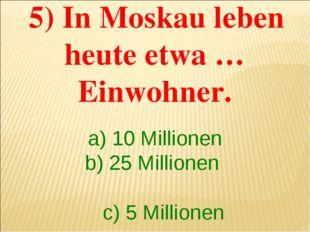 5) In Moskau leben heute etwa …Einwohner. a) 10 Millionen b) 25 Millionen c)