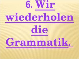 6. Wir wiederholen die Grammatik.