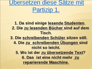 Übersetzen diese Sätze mit Partizip 1. 1. Da sind einige lesende Studenten.
