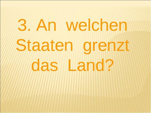 3. An welchen Staaten grenzt das Land?