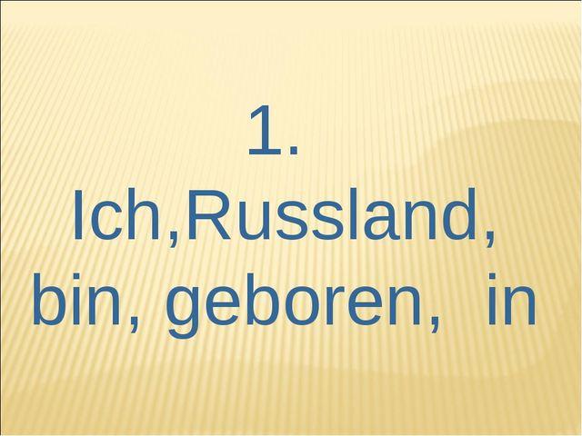 1. Ich,Russland, bin, geboren, in