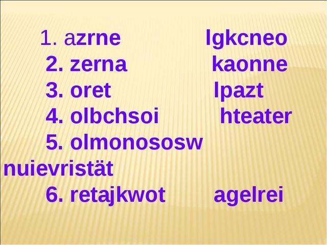 1. azrne lgkcneo 2. zerna kaonne 3. oret lpazt 4. olbchsoi hteater 5. olmono...