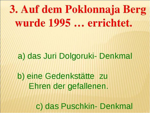 3. Auf dem Poklonnaja Berg wurde 1995 … errichtet. a) das Juri Dolgoruki- De...