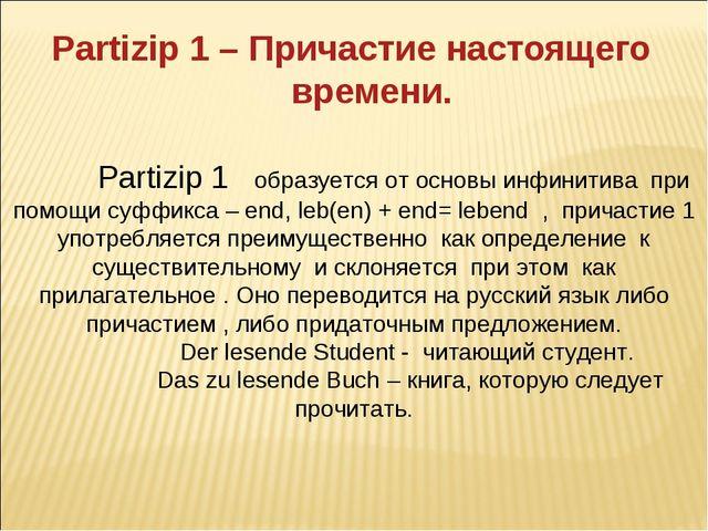 Partizip 1 образуется от основы инфинитива при помощи суффикса – end, leb(en...