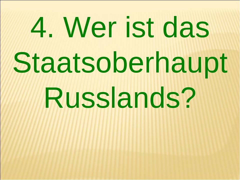4. Wer ist das Staatsoberhaupt Russlands?