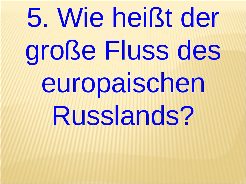 5. Wie heißt der große Fluss des europaischen Russlands?