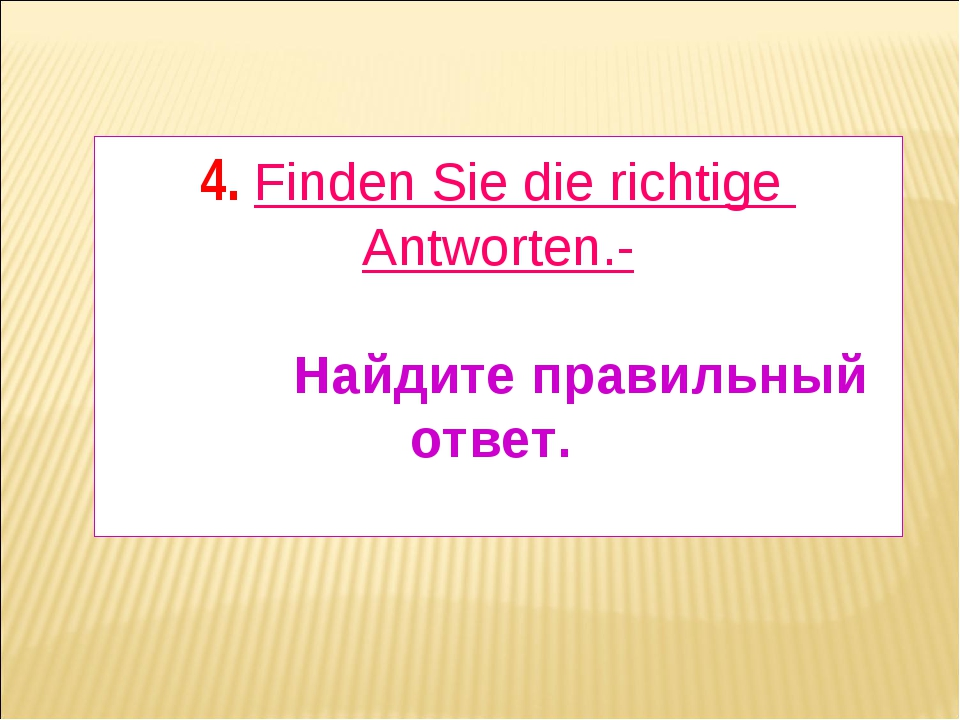 4. Finden Sie die richtige Antworten.- Найдите правильный ответ.