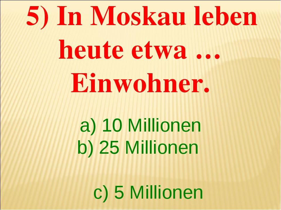5) In Moskau leben heute etwa …Einwohner. a) 10 Millionen b) 25 Millionen c)...