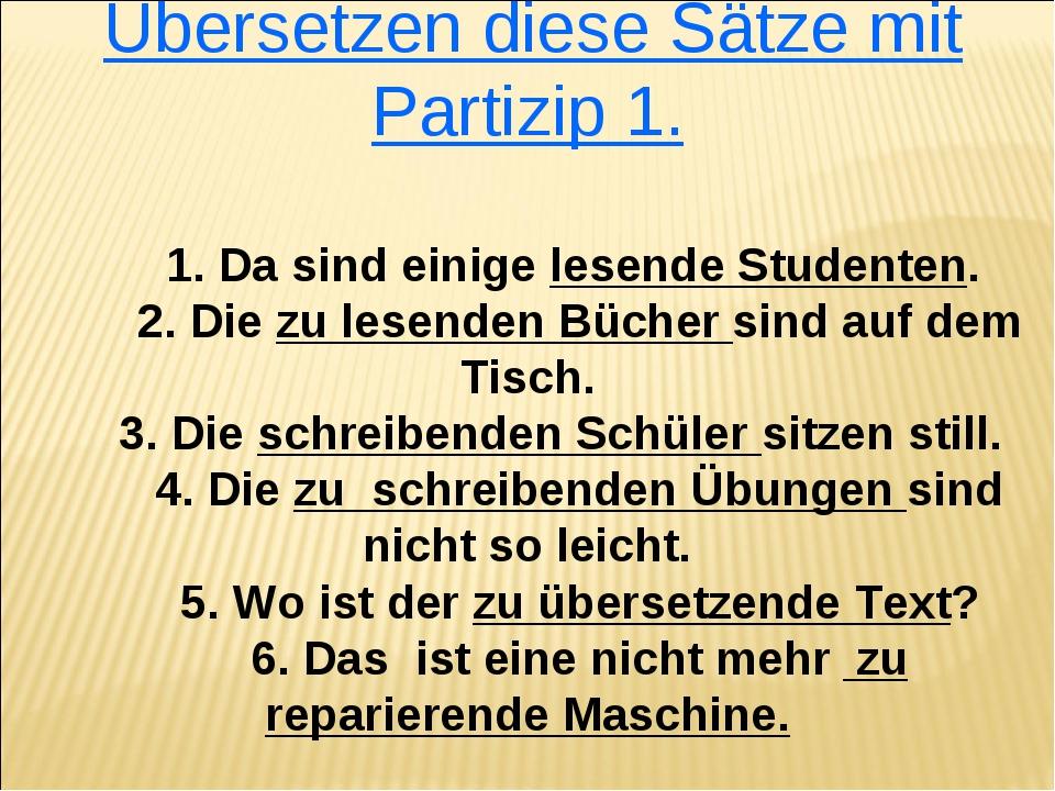 Übersetzen diese Sätze mit Partizip 1. 1. Da sind einige lesende Studenten....