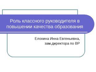 Роль классного руководителя в повышении качества образования Елохина Инна Евг