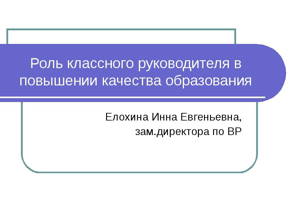Роль классного руководителя в повышении качества образования Елохина Инна Евг...