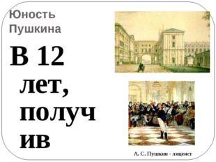 Юность Пушкина В 12 лет, получив зачатки домашнего образования и воспитания,