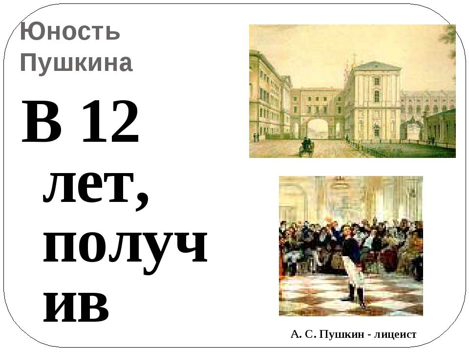 Юность Пушкина В 12 лет, получив зачатки домашнего образования и воспитания,...