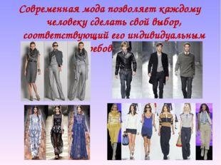 Современная мода позволяет каждому человеку сделать свой выбор, соответствующ