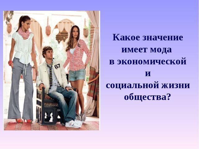Какое значение имеет мода в экономической и социальной жизни общества?