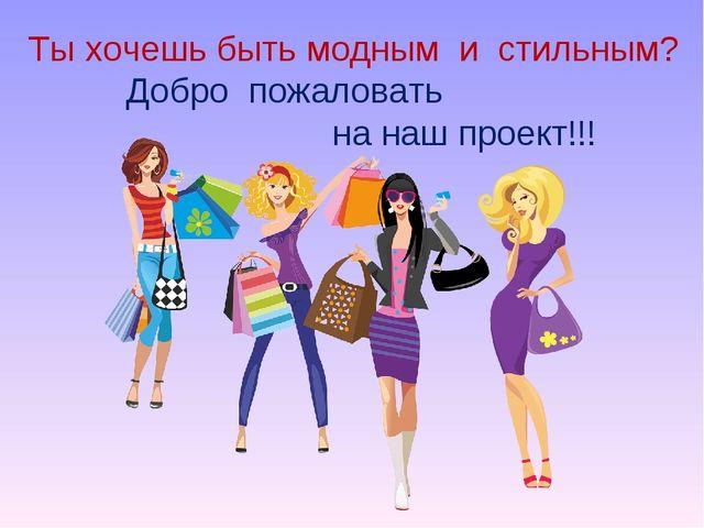 Ты хочешь быть модным и стильным? Добро пожаловать на наш проект!!!