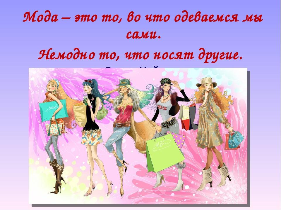 Мода – это то, во что одеваемся мы сами. Немодно то, что носят другие. Оскар...