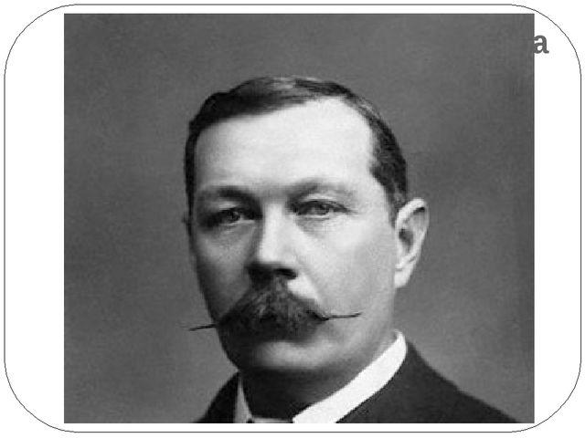 Английская литература конца 19-начала 20 в. Артур Конан - Дойл (1859-1930) Су...